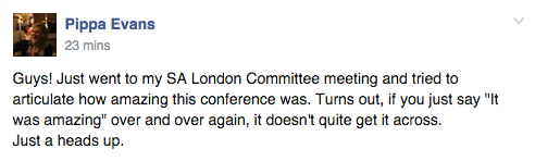 "Guys! Just went to my Sunday Assembly London Committee meeting and tried to articulate how amazing this conference was. Turns out, if you just say ""It was amazing"" over and over again, it doesn't quite get it across. Just a heads up."
